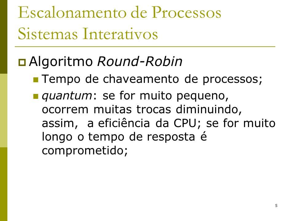 6 Escalonamento de Processos Sistemas Interativos Algoritmo Round-Robin: Exemplos: t = 4 mseg x = 1mseg 20% de tempo de CPU é perdido menor eficiência t = 99 mseg x = 1mseg 1% de tempo de CPU é perdido Tempo de espera dos processos é maior quantum chaveamento quantum razoável: 20-50 mseg