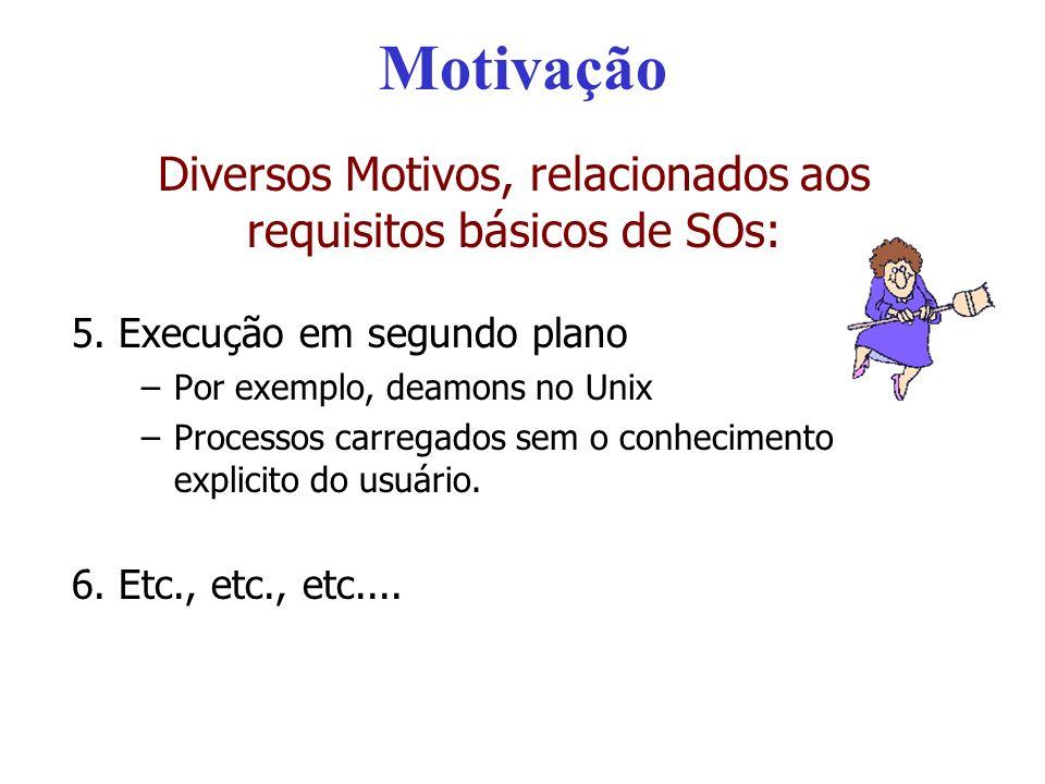 Motivação Diversos Motivos, relacionados aos requisitos básicos de SOs: 5. Execução em segundo plano –Por exemplo, deamons no Unix –Processos carregad