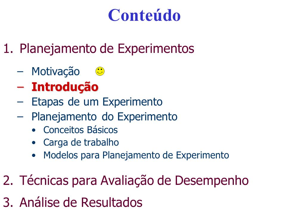 Conteúdo 1.Planejamento de Experimentos –Motivação –Introdução –Etapas de um Experimento –Planejamento do Experimento Conceitos Básicos Carga de traba