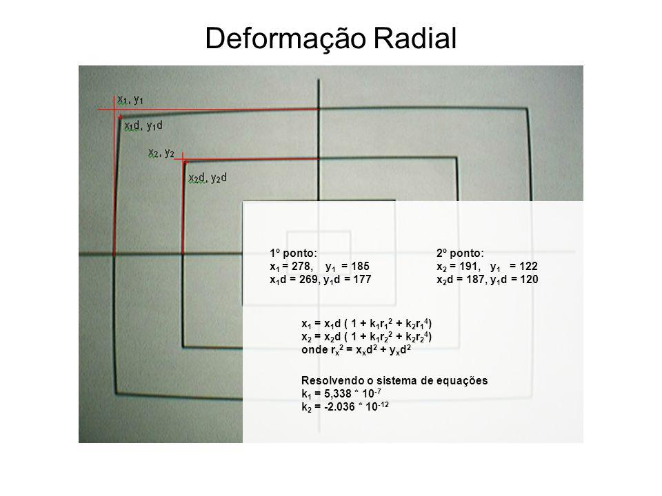 Deformação Radial 2º ponto: x 2 = 191, y 1 = 122 x 2 d = 187, y 1 d = 120 1º ponto: x 1 = 278, y 1 = 185 x 1 d = 269, y 1 d = 177 x 1 = x 1 d ( 1 + k 1 r 1 2 + k 2 r 1 4 ) x 2 = x 2 d ( 1 + k 1 r 2 2 + k 2 r 2 4 ) onde r x 2 = x x d 2 + y x d 2 Resolvendo o sistema de equações k 1 = 5,338 * 10 -7 k 2 = -2.036 * 10 -12