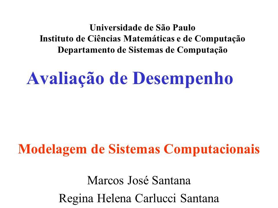 Avaliação de Desempenho Universidade de São Paulo Instituto de Ciências Matemáticas e de Computação Departamento de Sistemas de Computação Marcos José Santana Regina Helena Carlucci Santana Modelagem de Sistemas Computacionais