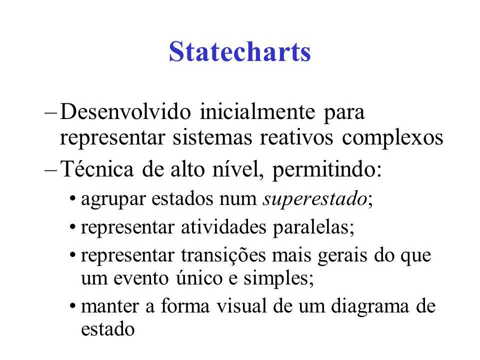 Statecharts –Desenvolvido inicialmente para representar sistemas reativos complexos –Técnica de alto nível, permitindo: agrupar estados num superestado; representar atividades paralelas; representar transições mais gerais do que um evento único e simples; manter a forma visual de um diagrama de estado
