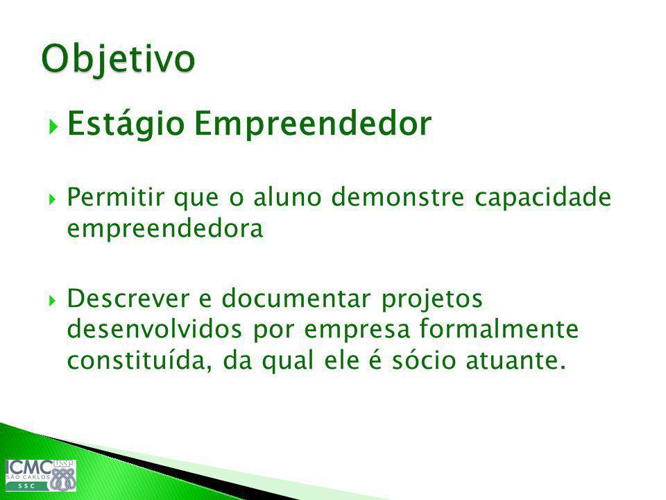 Estágio Empreendedor Permitir que o aluno demonstre capacidade empreendedora Descrever e documentar projetos desenvolvidos por empresa formalmente con