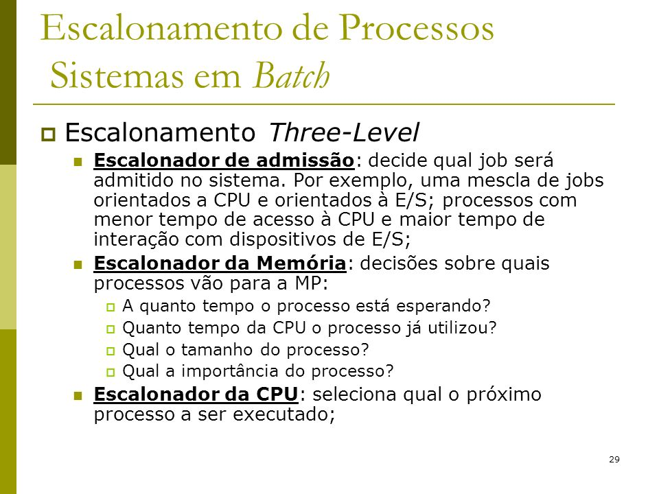 29 Escalonamento de Processos Sistemas em Batch Escalonamento Three-Level Escalonador de admissão: decide qual job será admitido no sistema. Por exemp