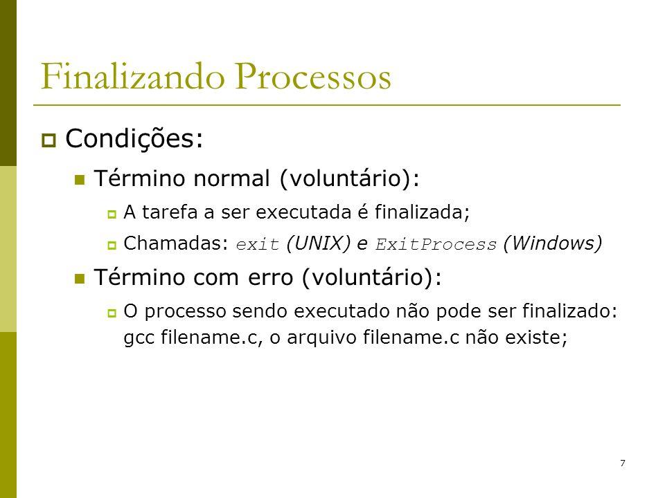 8 Finalizando Processos Condições (continuação): Término com erro fatal (involuntário); Erro causado por algum erro no programa (bug): Divisão por 0 (zero); Referência à memória inexistente ou não pertencente ao processo; Execução de uma instrução ilegal; Término causado por algum outro processo (involuntário): Kill (UNIX) e TerminateProcess (Windows) ;