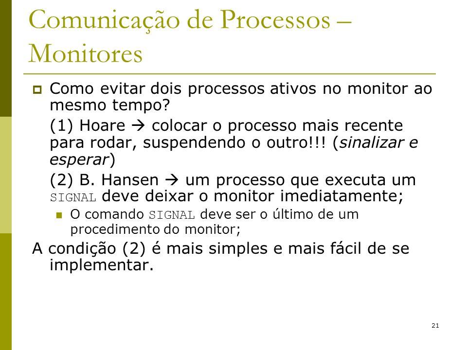 21 Comunicação de Processos – Monitores Como evitar dois processos ativos no monitor ao mesmo tempo? (1) Hoare colocar o processo mais recente para ro