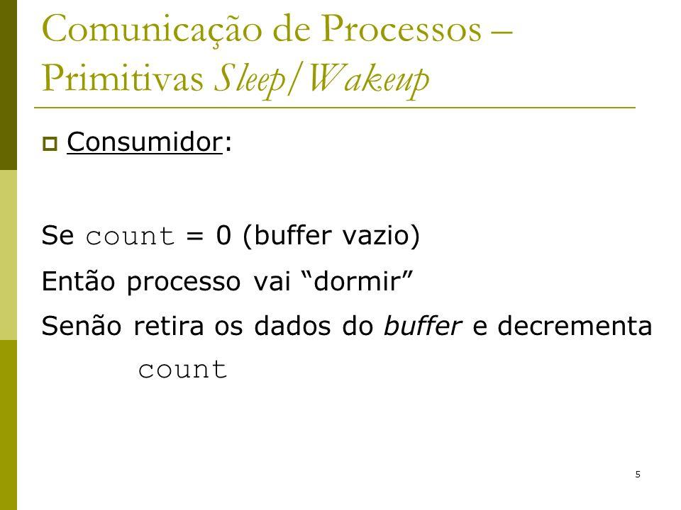 6 Comunicação de Processos – Primitivas Sleep/Wakeup # define N 100 int count = 0; void producer(void) { int item; while (TRUE) { item = produce_item(); if (count == N) sleep(); insert_item(item); count = count + 1; if (count == 1) wakeup(consumer) } void consumer(void) { int item; while (TRUE) { if (count == 0) sleep(); item = remove_item(); count = count - 1; if (count == N - 1) wakeup(producer) consume_item(item); }