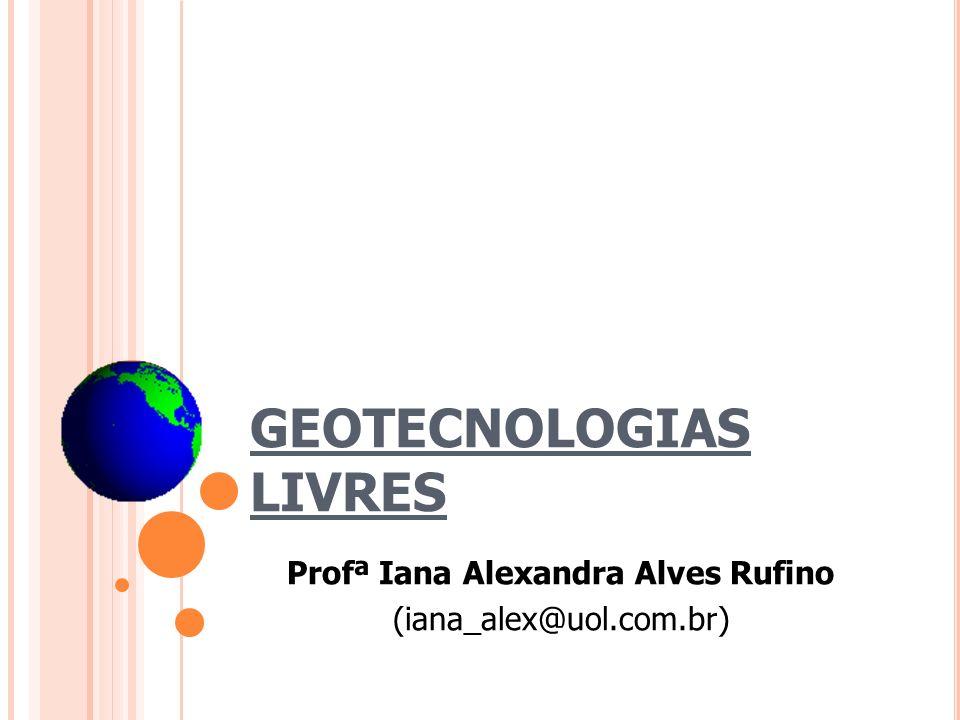GEOTECNOLOGIAS LIVRES Profª Iana Alexandra Alves Rufino (iana_alex@uol.com.br)