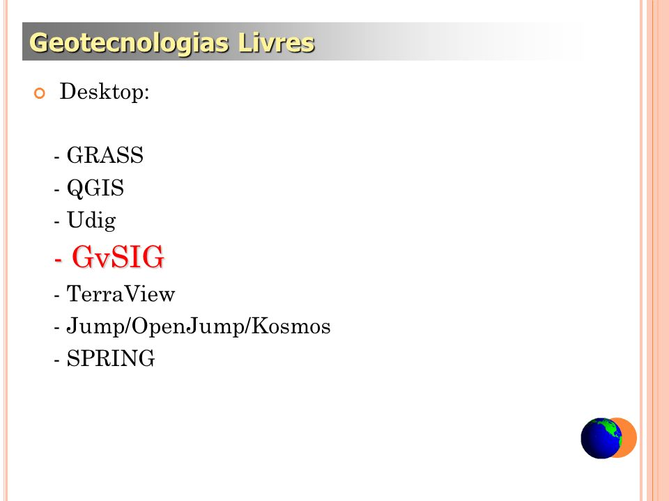 Desktop: - GRASS - QGIS - Udig - GvSIG - TerraView - Jump/OpenJump/Kosmos - SPRING Geotecnologias Livres