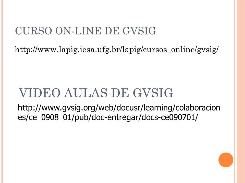 CURSO ON-LINE DE GVSIG http://www.lapig.iesa.ufg.br/lapig/cursos_online/gvsig/ VIDEO AULAS DE GVSIG http://www.gvsig.org/web/docusr/learning/colaborac