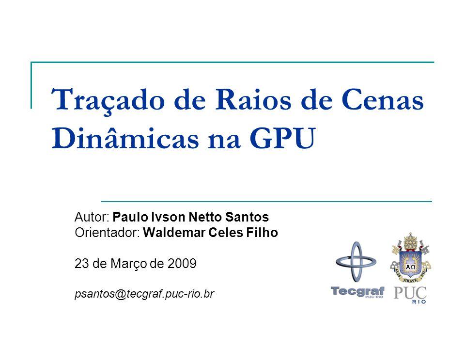 Traçado de Raios de Cenas Dinâmicas na GPU Autor: Paulo Ivson Netto Santos Orientador: Waldemar Celes Filho 23 de Março de 2009 psantos@tecgraf.puc-ri