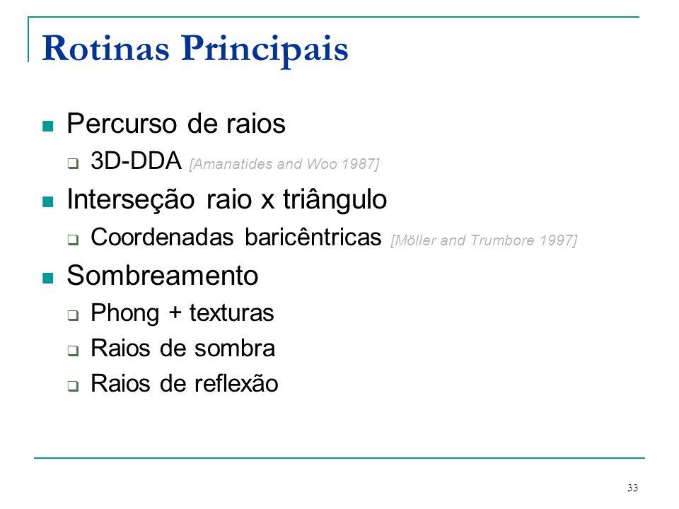 33 Rotinas Principais Percurso de raios 3D-DDA [Amanatides and Woo 1987] Interseção raio x triângulo Coordenadas baricêntricas [Möller and Trumbore 19