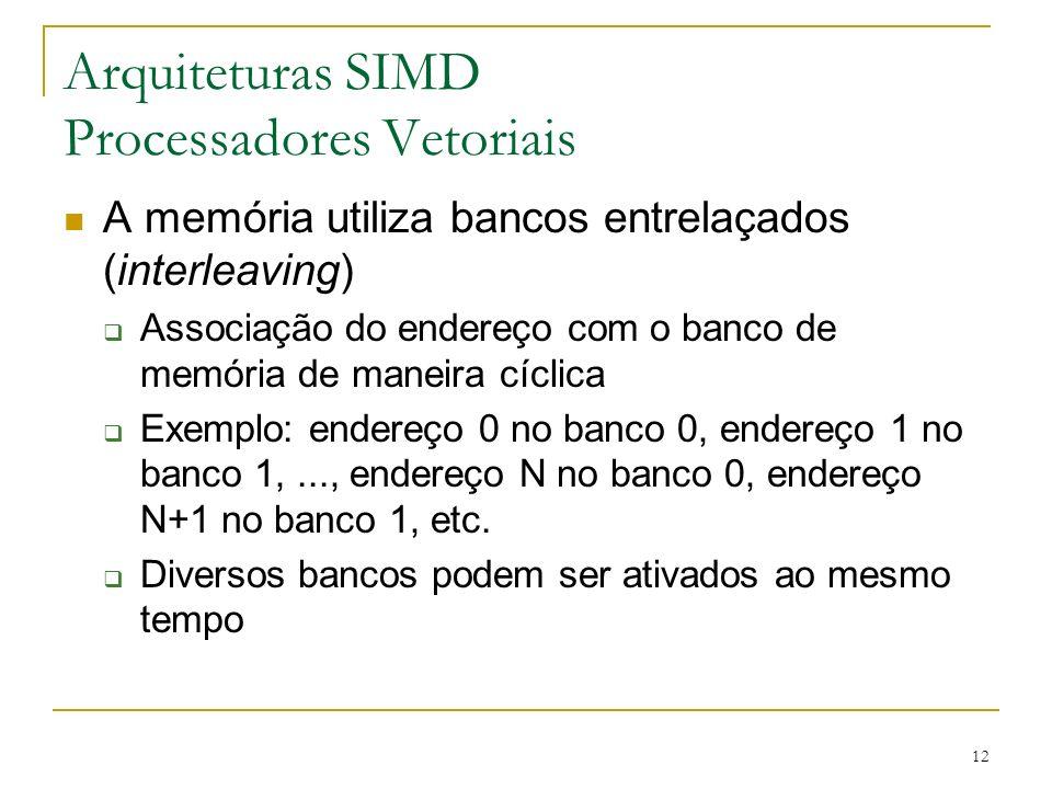 12 Arquiteturas SIMD Processadores Vetoriais A memória utiliza bancos entrelaçados (interleaving) Associação do endereço com o banco de memória de maneira cíclica Exemplo: endereço 0 no banco 0, endereço 1 no banco 1,..., endereço N no banco 0, endereço N+1 no banco 1, etc.
