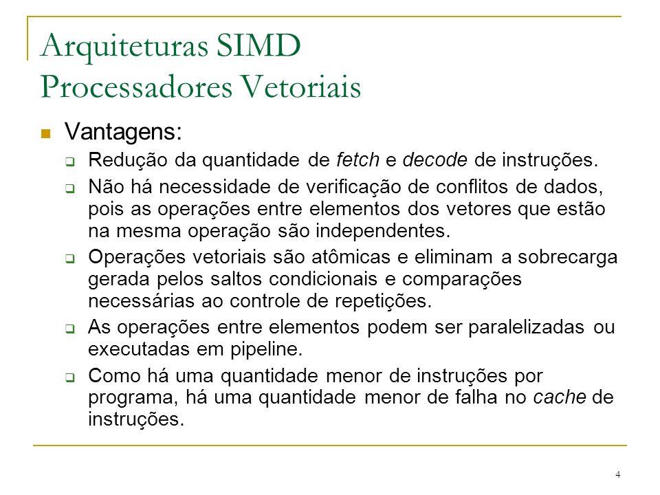 4 Arquiteturas SIMD Processadores Vetoriais Vantagens: Redução da quantidade de fetch e decode de instruções.