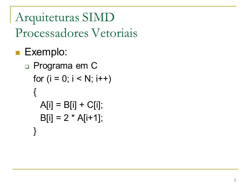 6 Arquiteturas SIMD Processadores Vetoriais Exemplo (continuação) Programa utilizando instruções escalares INITIALIZE I = 1 10READ B(I) READ C(I) ADD B(I) + C(I) STORE A(I) // B(I) + C(I) READ A(I + 1) MULTIPLY 2 * A (I + 1) STORE B(I) // 2* A(I + 1) INCREMENT I = I+ 1 IF I <= N GO TO 10 STOP