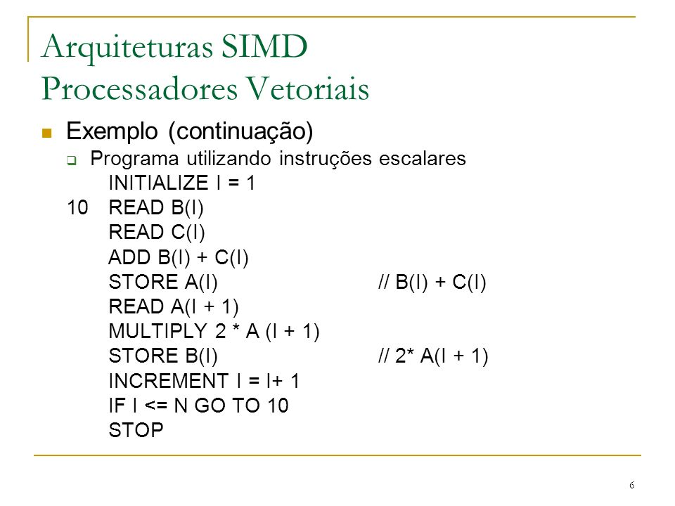 27 Arquiteturas SIMD Processadores Matriciais Exemplos Illiac IV Matriz 8 x 8 (1968) MPP Matriz 128 x 128 (1983) Connection Machine Hipercubo (16K x 4) processadores (1985) MasPar Multi-level crossbar switch (1990) 16K processadores