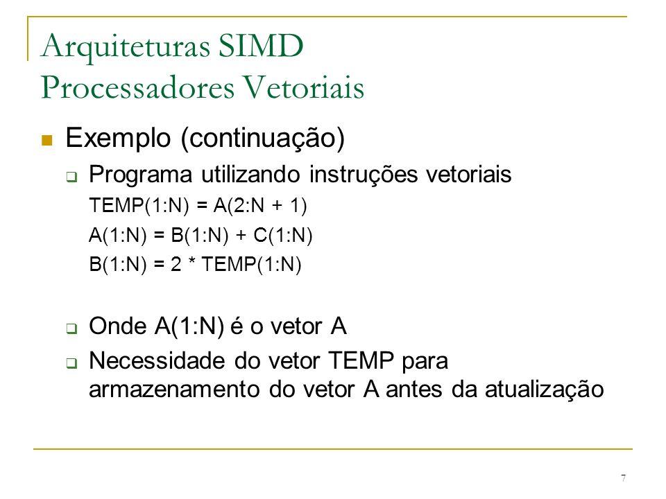7 Arquiteturas SIMD Processadores Vetoriais Exemplo (continuação) Programa utilizando instruções vetoriais TEMP(1:N) = A(2:N + 1) A(1:N) = B(1:N) + C(1:N) B(1:N) = 2 * TEMP(1:N) Onde A(1:N) é o vetor A Necessidade do vetor TEMP para armazenamento do vetor A antes da atualização