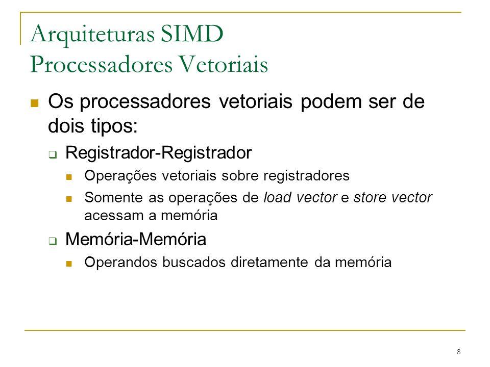 8 Arquiteturas SIMD Processadores Vetoriais Os processadores vetoriais podem ser de dois tipos: Registrador-Registrador Operações vetoriais sobre registradores Somente as operações de load vector e store vector acessam a memória Memória-Memória Operandos buscados diretamente da memória