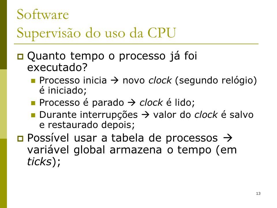 13 Software Supervisão do uso da CPU Quanto tempo o processo já foi executado? Processo inicia novo clock (segundo relógio) é iniciado; Processo é par