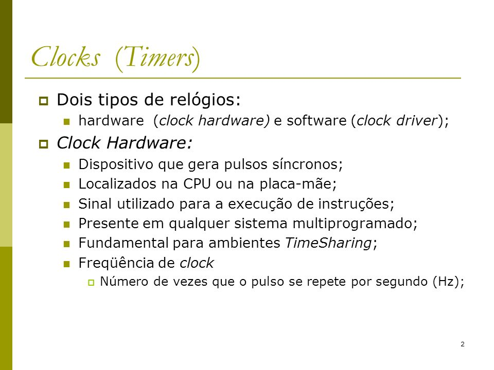 2 Dois tipos de relógios: hardware (clock hardware) e software (clock driver); Clock Hardware: Dispositivo que gera pulsos síncronos; Localizados na C