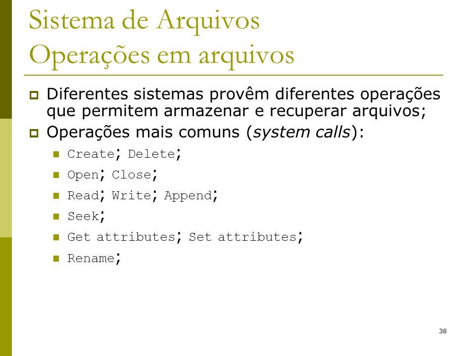 38 Sistema de Arquivos Operações em arquivos Diferentes sistemas provêm diferentes operações que permitem armazenar e recuperar arquivos; Operações ma