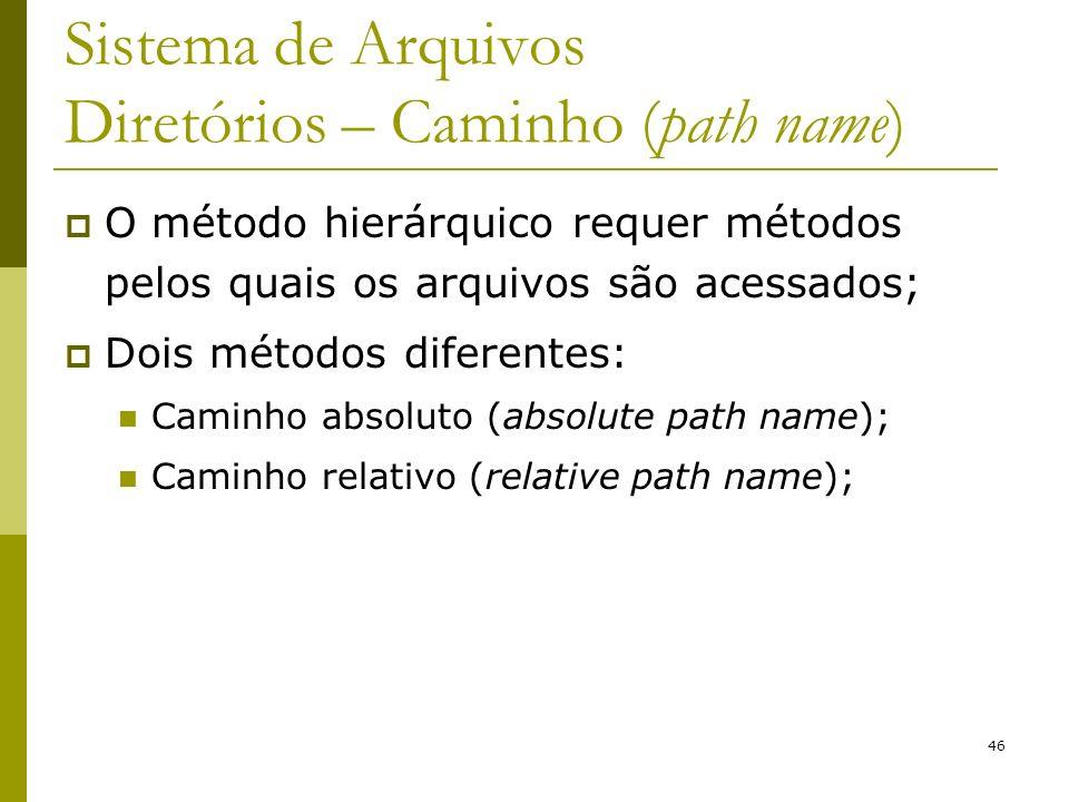46 Sistema de Arquivos Diretórios – Caminho (path name) O método hierárquico requer métodos pelos quais os arquivos são acessados; Dois métodos difere