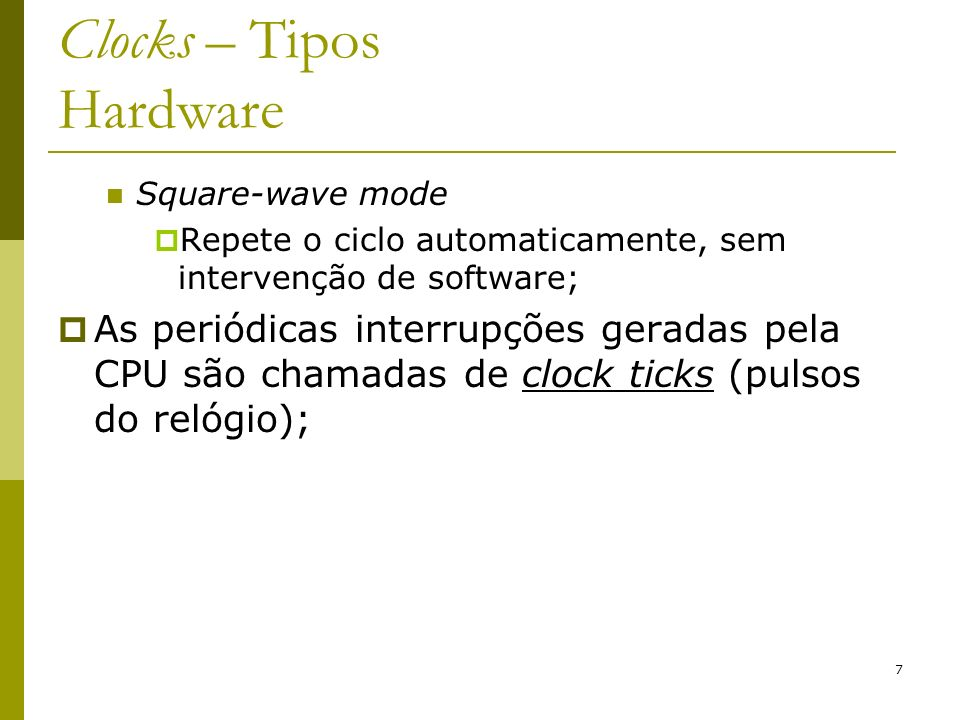 7 Clocks – Tipos Hardware Square-wave mode Repete o ciclo automaticamente, sem intervenção de software; As periódicas interrupções geradas pela CPU são chamadas de clock ticks (pulsos do relógio);