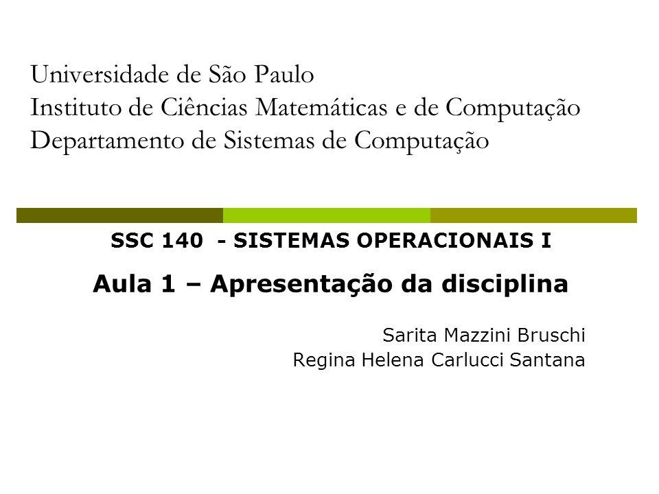 SSC 140 - SISTEMAS OPERACIONAIS I Aula 1 – Apresentação da disciplina Sarita Mazzini Bruschi Regina Helena Carlucci Santana Universidade de São Paulo Instituto de Ciências Matemáticas e de Computação Departamento de Sistemas de Computação