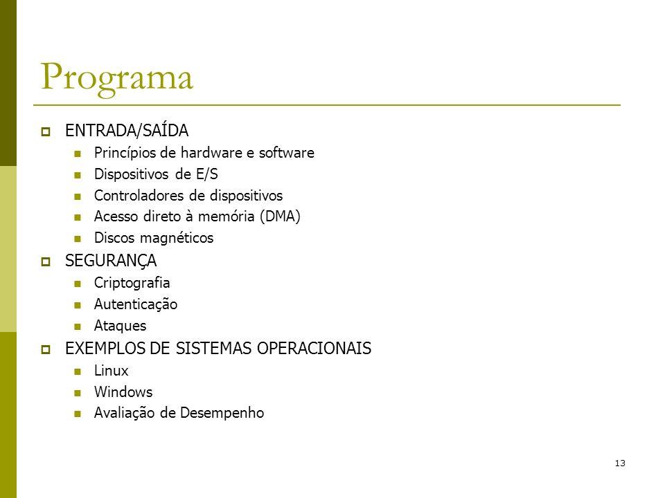 13 Programa ENTRADA/SAÍDA Princípios de hardware e software Dispositivos de E/S Controladores de dispositivos Acesso direto à memória (DMA) Discos magnéticos SEGURANÇA Criptografia Autenticação Ataques EXEMPLOS DE SISTEMAS OPERACIONAIS Linux Windows Avaliação de Desempenho