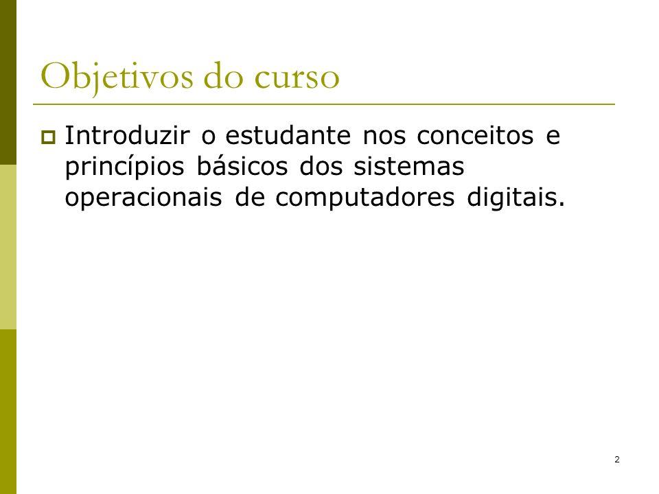 2 Objetivos do curso Introduzir o estudante nos conceitos e princípios básicos dos sistemas operacionais de computadores digitais.