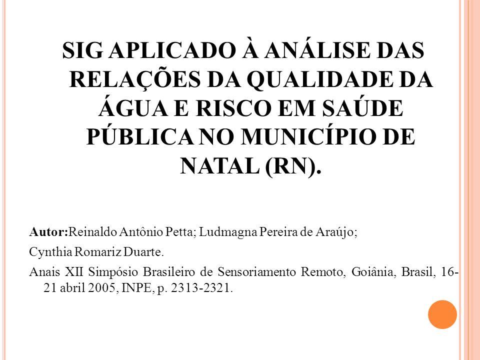 SIG APLICADO À ANÁLISE DAS RELAÇÕES DA QUALIDADE DA ÁGUA E RISCO EM SAÚDE PÚBLICA NO MUNICÍPIO DE NATAL (RN). Autor:Reinaldo Antônio Petta; Ludmagna P