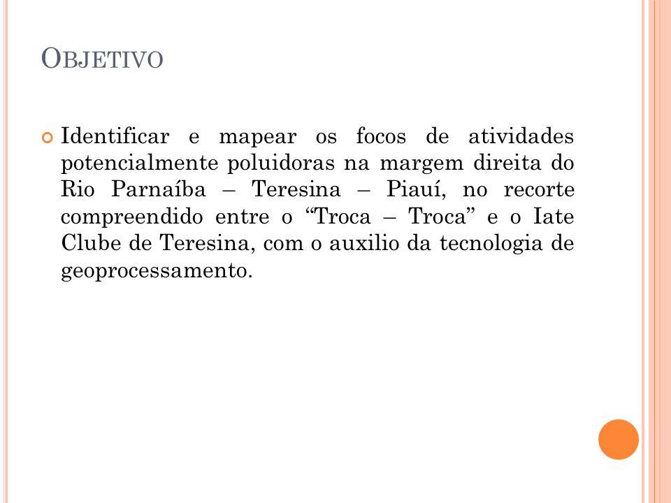 O BJETIVO Identificar e mapear os focos de atividades potencialmente poluidoras na margem direita do Rio Parnaíba – Teresina – Piauí, no recorte compr