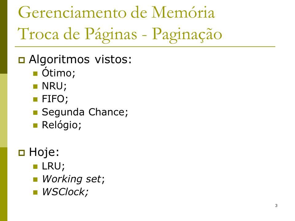 14 Gerenciamento de Memória Troca de Páginas - Paginação Algoritmo WSClock: Clock + Working Set; Lista circular de molduras de páginas formando um anel a cada página carregada na memória; Utiliza bit R e o tempo da última vez que a página foi referenciada; Bit M utilizado para agendar escrita em disco;