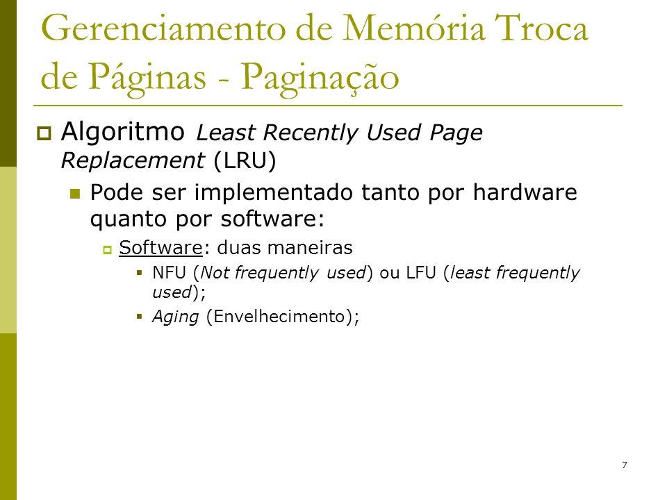 8 Gerenciamento de Memória Troca de Páginas - Paginação Software: NFU ou LFU (least) Para cada página existe um contador iniciado com zero e incrementado a cada referência à pagina; Página com menor valor do contador é candidata a troca; Esse algoritmo não se esquece de nada Problema: pode retirar páginas que estão sendo referenciadas com freqüência; Compilador com vários passos: passo 1 tem mais tempo de execução que os outros passos páginas do passo 1 terão mais referências armazenadas;