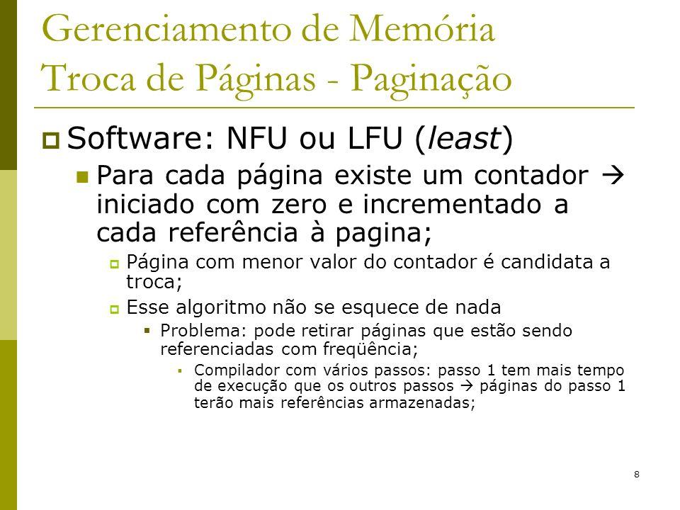 9 Gerenciamento de Memória Troca de Páginas - Paginação Software: Algoritmo aging (envelhecimento) Modificação do NFU, resolvendo o problema descrito anteriormente; Além de saber quantas vezes a página foi referenciada, também controla quando ela foi referenciada;