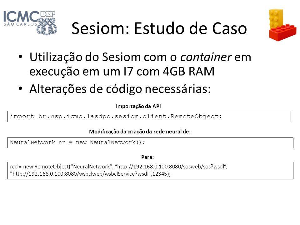 Sesiom: Estudo de Caso Utilização do Sesiom com o container em execução em um I7 com 4GB RAM Alterações de código necessárias: import br.usp.icmc.lasd