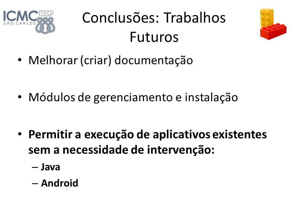 Conclusões: Trabalhos Futuros Melhorar (criar) documentação Módulos de gerenciamento e instalação Permitir a execução de aplicativos existentes sem a