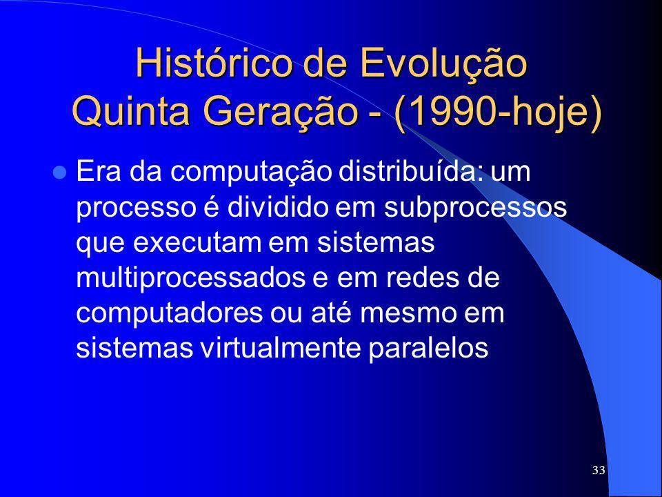 33 Histórico de Evolução Quinta Geração - (1990-hoje) Era da computação distribuída: um processo é dividido em subprocessos que executam em sistemas m