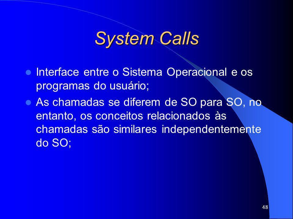 48 System Calls Interface entre o Sistema Operacional e os programas do usuário; As chamadas se diferem de SO para SO, no entanto, os conceitos relaci