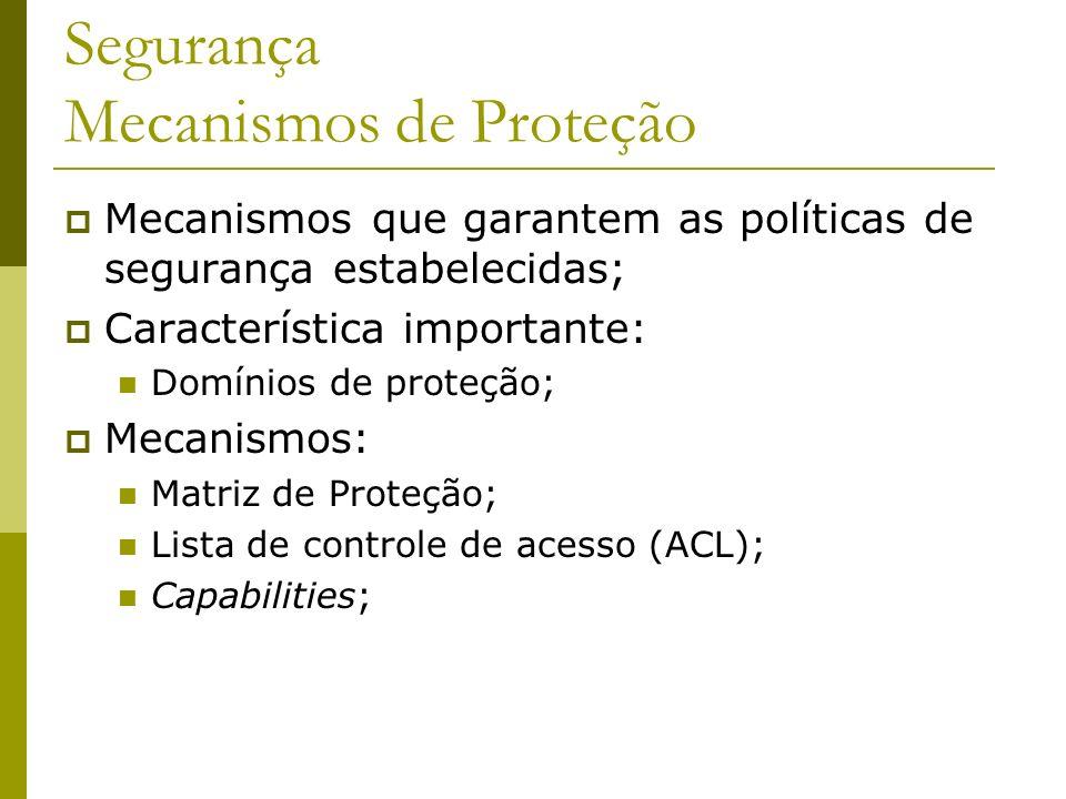Segurança Mecanismos de Proteção Mecanismos que garantem as políticas de segurança estabelecidas; Característica importante: Domínios de proteção; Mec