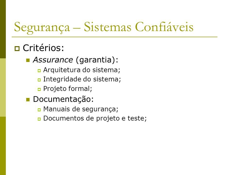 Segurança – Sistemas Confiáveis Critérios: Assurance (garantia): Arquitetura do sistema; Integridade do sistema; Projeto formal; Documentação: Manuais