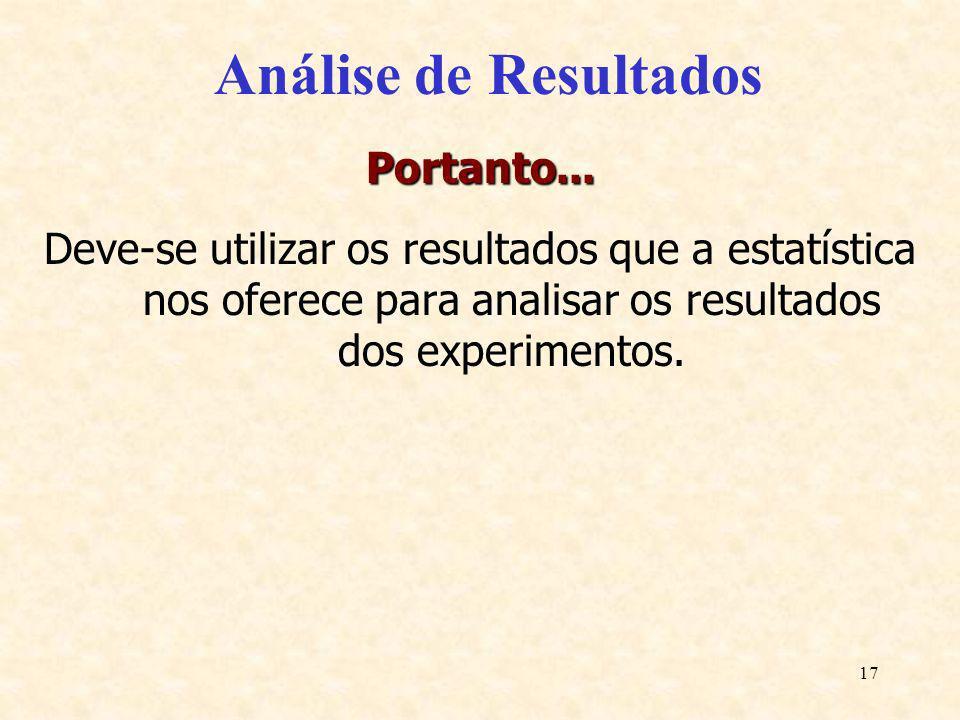 17 Análise de Resultados Portanto... Deve-se utilizar os resultados que a estatística nos oferece para analisar os resultados dos experimentos.