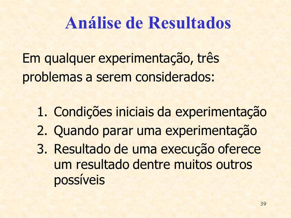 39 Análise de Resultados Em qualquer experimentação, três problemas a serem considerados: 1.Condições iniciais da experimentação 2.Quando parar uma ex