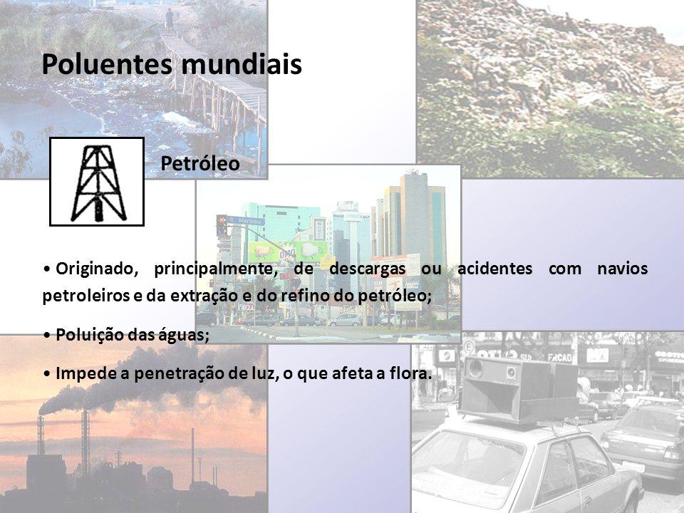 Poluentes mundiais Petróleo Originado, principalmente, de descargas ou acidentes com navios petroleiros e da extração e do refino do petróleo; Poluiçã