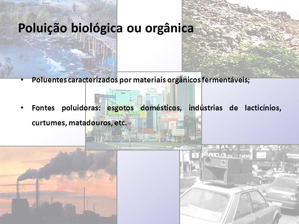 Poluição biológica ou orgânica Poluentes caracterizados por materiais orgânicos fermentáveis; Fontes poluidoras: esgotos domésticos, indústrias de lac