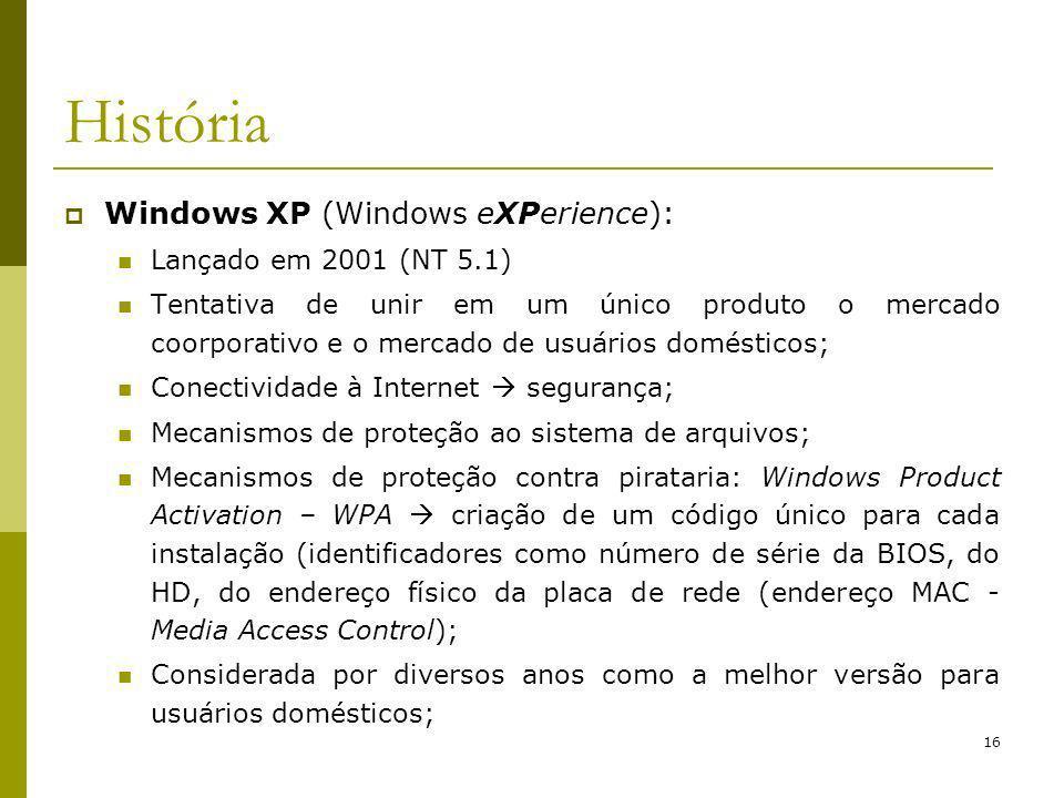 16 História Windows XP (Windows eXPerience): Lançado em 2001 (NT 5.1) Tentativa de unir em um único produto o mercado coorporativo e o mercado de usuários domésticos; Conectividade à Internet segurança; Mecanismos de proteção ao sistema de arquivos; Mecanismos de proteção contra pirataria: Windows Product Activation – WPA criação de um código único para cada instalação (identificadores como número de série da BIOS, do HD, do endereço físico da placa de rede (endereço MAC - Media Access Control); Considerada por diversos anos como a melhor versão para usuários domésticos;