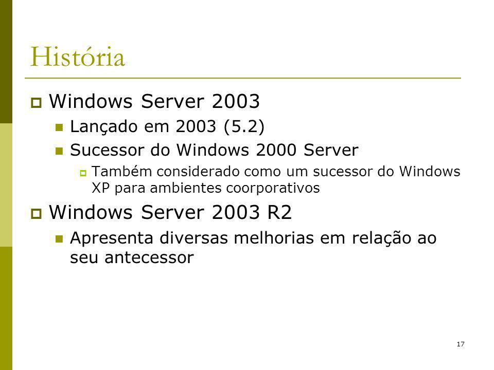 17 História Windows Server 2003 Lançado em 2003 (5.2) Sucessor do Windows 2000 Server Também considerado como um sucessor do Windows XP para ambientes coorporativos Windows Server 2003 R2 Apresenta diversas melhorias em relação ao seu antecessor