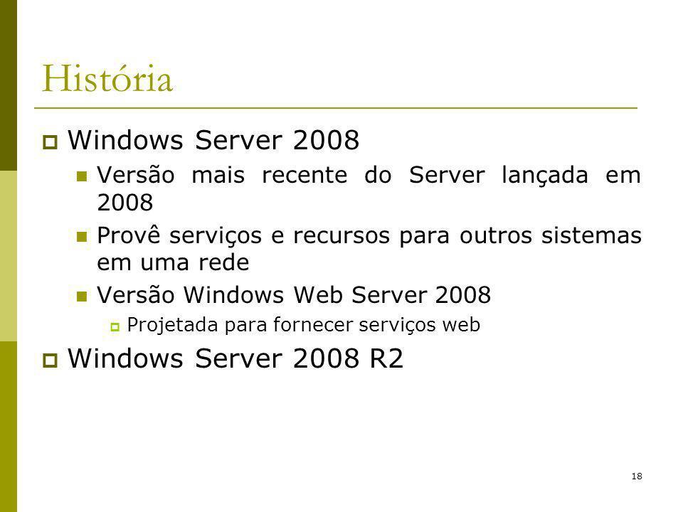 18 História Windows Server 2008 Versão mais recente do Server lançada em 2008 Provê serviços e recursos para outros sistemas em uma rede Versão Windows Web Server 2008 Projetada para fornecer serviços web Windows Server 2008 R2