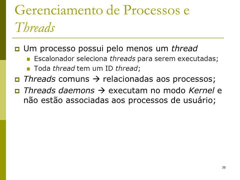 38 Gerenciamento de Processos e Threads Um processo possui pelo menos um thread Escalonador seleciona threads para serem executadas; Toda thread tem um ID thread; Threads comuns relacionadas aos processos; Threads daemons executam no modo Kernel e não estão associadas aos processos de usuário;