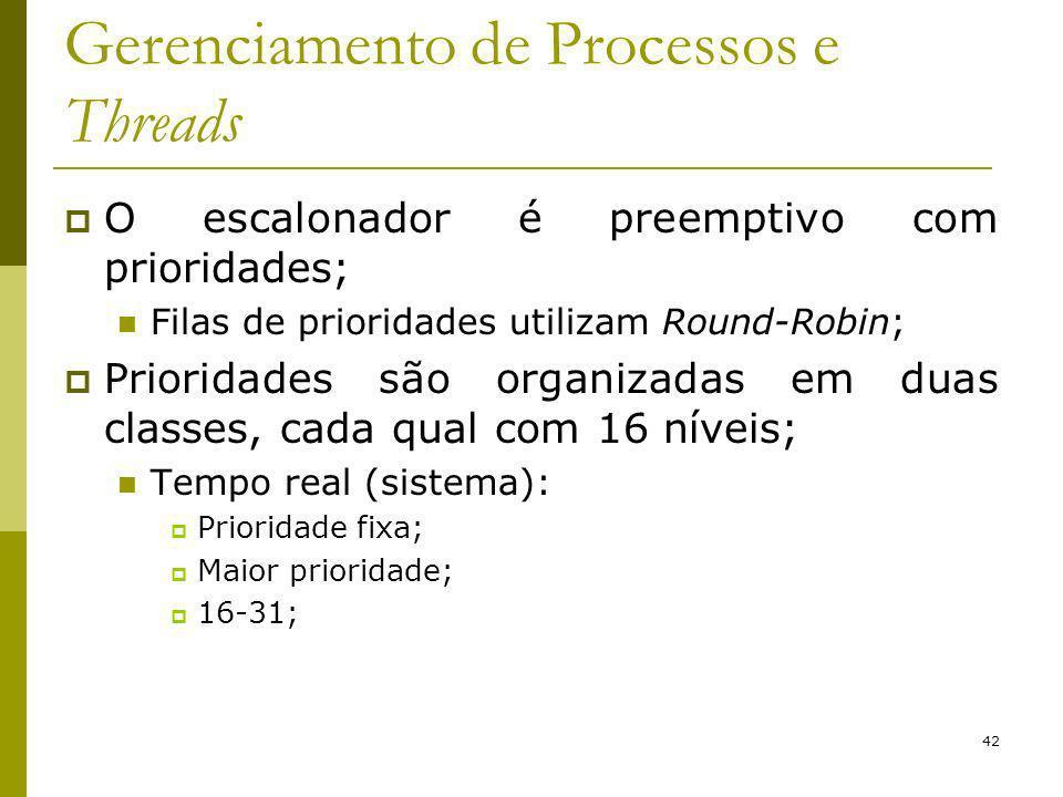 42 Gerenciamento de Processos e Threads O escalonador é preemptivo com prioridades; Filas de prioridades utilizam Round-Robin; Prioridades são organizadas em duas classes, cada qual com 16 níveis; Tempo real (sistema): Prioridade fixa; Maior prioridade; 16-31;